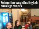 A police officer caught beating kids on college campus