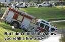 Im not a fireman, but I dont think thats how you refill a fire truck