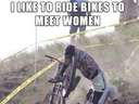 I like to ride bikes to meet women