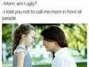 Mom, am I ugly