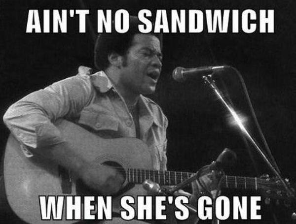Ain't no sandwich when she's gone